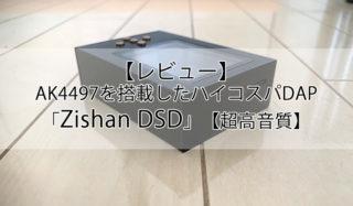 【Zishan DSD本音レビュー】AK4497を搭載したハイコスパ1万円DAP!【超高音質】